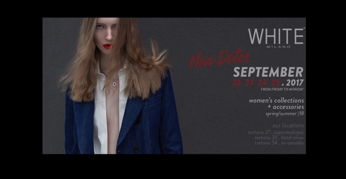 WHITE | Milan <br> Du 22 au 25 septembre 2017 <br> Stand: 82 / Tortona 27 <br> |http://www.whiteshow.it/